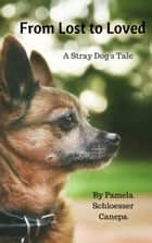 From Lost to Loved, A Stray Dog's Tale ebook by Pamela Schloesser Canepa