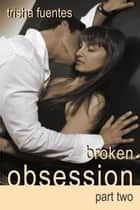Broken Obsession: Part Two ebook by Trisha Fuentes