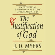 Re-Justification of God, The - An Exegetical and Theological Study of Romans 9:10-24 audiobook by J. D. Myers