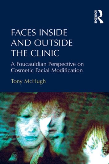 Faces Inside and Outside the Clinic - A Foucauldian Perspective on Cosmetic Facial Modification ebook by Tony McHugh