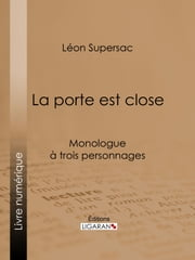 La porte est close - Monologue à trois personnages ebook by Léon Supersac, Ligaran
