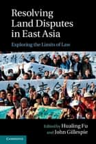 Resolving Land Disputes in East Asia - Exploring the Limits of Law ebook by Hualing Fu, Professor John Gillespie