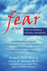 Overcoming the Fear of Fear - How to Reduce Anxiety Sensitivity ebook by Sherry Stewart, PhD,Steven Taylor, PhD,Margo Watt, PhD