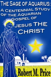 The Sage of Aquarius: A Centennial Study of the Aquarian Gospel of Jesus the Christ ebook by Robert M. Price