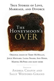 The Honeymoon's Over - True Stories of Love, Marriage, and Divorce ebook by Andrea Chapin,Sally Wofford-Girand