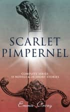 SCARLET PIMPERNEL - Complete Series: 15 Novels & 20 Short Stories - Historical Action-Adventure Classics, Including The Laughing Cavalier, Sir Percy Leads the Band, Lord Tony's Wife, Eldorado, Mam'zelle Guillotine, Sir Percy Hits Back, A Child of the Revolution… eBook by Emma Orczy