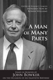 A Man of Many Parts - Essays in Honour of John Bowker on the Occasion of his Eightieth Birthday ebook by Eugene E. Lemcio