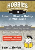 How to Start a Hobby in Wikipedia - How to Start a Hobby in Wikipedia ebook by Weldon Eldridge