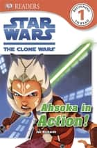 DK Readers L1: Star Wars: The Clone Wars: Ahsoka in Action! ebook by Cathy East Dubowski