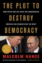 The Plot to Destroy Democracy - How Putin and His Spies Are Undermining America and Dismantling the West ebook by Malcolm Nance, Rob Reiner