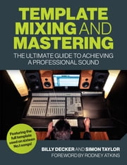 Template Mixing and Mastering - The Ultimate Guide to Achieving a Professional Sound ebook by Billy Decker, Simon Taylor