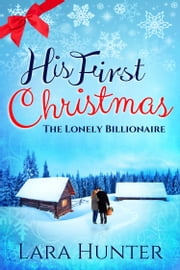His First Christmas: The Lonely Billionaire - A Sweet Contemporary Romance ebook by Lara Hunter