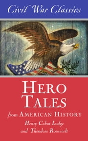 Hero Tales from American History (Civil War Classics) ebook by Theodore Roosevelt,Henry Cabot Lodge,Civil War Classics