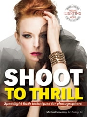 Shoot to Thrill - Speedlight Flash Techniques for Photographers ebook by Michael Mowbray