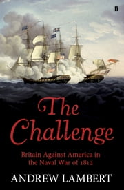 The Challenge - Britain Against America in the Naval War of 1812 ebook by Andrew Lambert