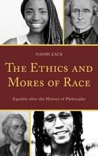 The Ethics and Mores of Race - Equality after the History of Philosophy ebook by Naomi Zack