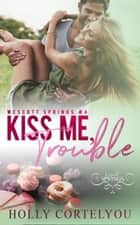 Kiss Me, Trouble - Wescott Springs, #4 ebook by Holly Cortelyou