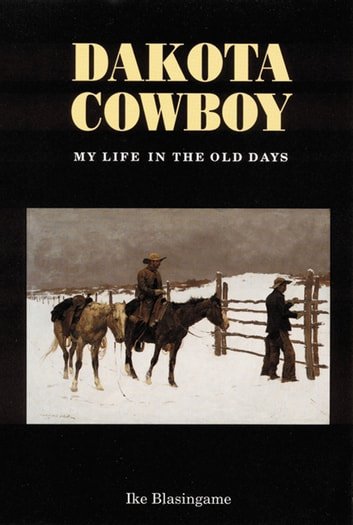 Dakota Cowboy - My Life in the Old Days ebook by Ike Blasingame