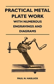 Practical Metal Plate Work - With Numerous Engravings and Diagrams ebook by Paul N. Hasluck