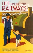 Life on the Old Railways - Personal Memories of the Steam Age & Beyond ebook by Tom Quinn