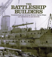 The Battleship Builders Constructing and Arming British Capital Ships ebook by Ian Buxton, Ian  Johnston