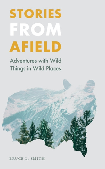 Stories from Afield - Adventures with Wild Things in Wild Places eBook by Bruce L. Smith
