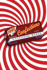 True Confections - A Novel ebook by Katharine Weber
