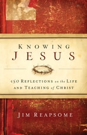 Knowing Jesus - 150 Reflections on the Life and Teaching of Christ ebook by Jim Reapsome