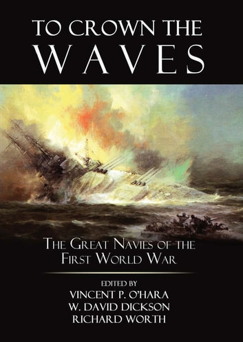 To Crown the Waves - The Great Navies of the First World War ebook by Vincent  P. O'Hara,Richard Worth,W. David Dickson