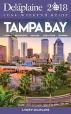 TAMPA BAY - The Delaplaine 2018 Long Weekend Guide ebook by Andrew Delaplaine