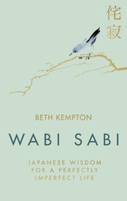 Wabi Sabi - Japanese Wisdom for a Perfectly Imperfect Life ebook by Beth Kempton