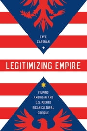 Legitimizing Empire - Filipino American and U.S. Puerto Rican Cultural Critique ebook by Faye Caronan