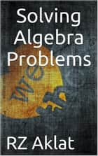 Solving Algebra Problems ebook by RZ Aklat