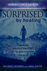 Surprised by Healing: One of the Greatest healing Miracles of the 21st century ebook by Delores Winder,Bill Keith