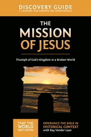 The Mission of Jesus Discovery Guide - Triumph of God's Kingdom in a World in Chaos ebook by Ray Vander Laan, Stephen and Amanda Sorenson