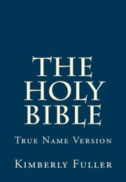 The Holy Bible True Name Version ebook by Kimberly Fuller
