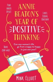 Annie Beaton's Year of Positive Thinking - A brilliantly funny, relatable, feelgood read - guaranteed to have you laughing out loud! ebook by Mink Elliott