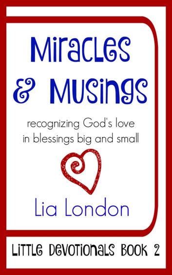 Miracles and Musings: Recognizing God's Love in Blessings Big and Small - Little Devotionals, #2 ebook by Lia London