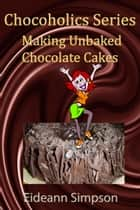 Chocoholics Series: Making Unbaked Chocolate Cakes ebook by Eideann Simpson