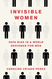 Invisible Women - Data Bias in a World Designed for Men ebook by Caroline Criado Perez