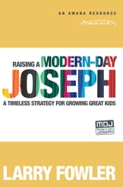 Raising a Modern-Day Joseph - A Timeless Strategy for Growing Great Kids ebook by Larry Fowler