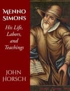 Menno Simons - His Life, Labors, and Teachings ebook by John Horsch