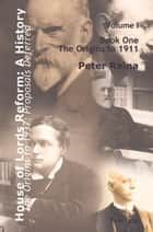 House of Lords Reform: A History - Volume 1. The Origins to 1937: Proposals Deferred<BR> Book One: The Origins to 1911<BR> Book Two: 1911-1937 ebook by Peter Raina