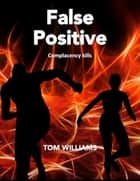 False Positive - Complacency kills ebook by Tom Williams