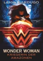 Wonder Woman - Kriegerin der Amazonen - Roman ebook by Leigh Bardugo, Anja Galic, Anja Galić