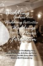 Wedding Games And Wedding Activities For Weddings That Can Never Be Forgotten - Terrific Ideas For Pre Wedding Party, Wedding Reception Activities And Games For Weddings That Will Surely Make Your Wedding Worth Remembering ebook by Emily K. Gray