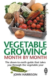 Vegetable Growing Month-by-Month - The down-to-earth guide that takes you through the vegetable year ebook by John Harrison