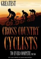Greatest Cross Country Cyclists to Ever Compete: Top 100 ebook by alex trostanetskiy