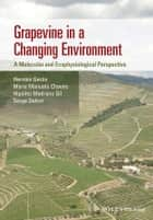 Grapevine in a Changing Environment - A Molecular and Ecophysiological Perspective ebook by Maria Manuela Chaves, Hipolito Medrano Gil, Serge Delrot,...