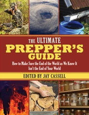 The Ultimate Prepper's Guide - How to Make Sure the End of the World as We Know It Isn?t the End of Your World ebook by Jay Cassell